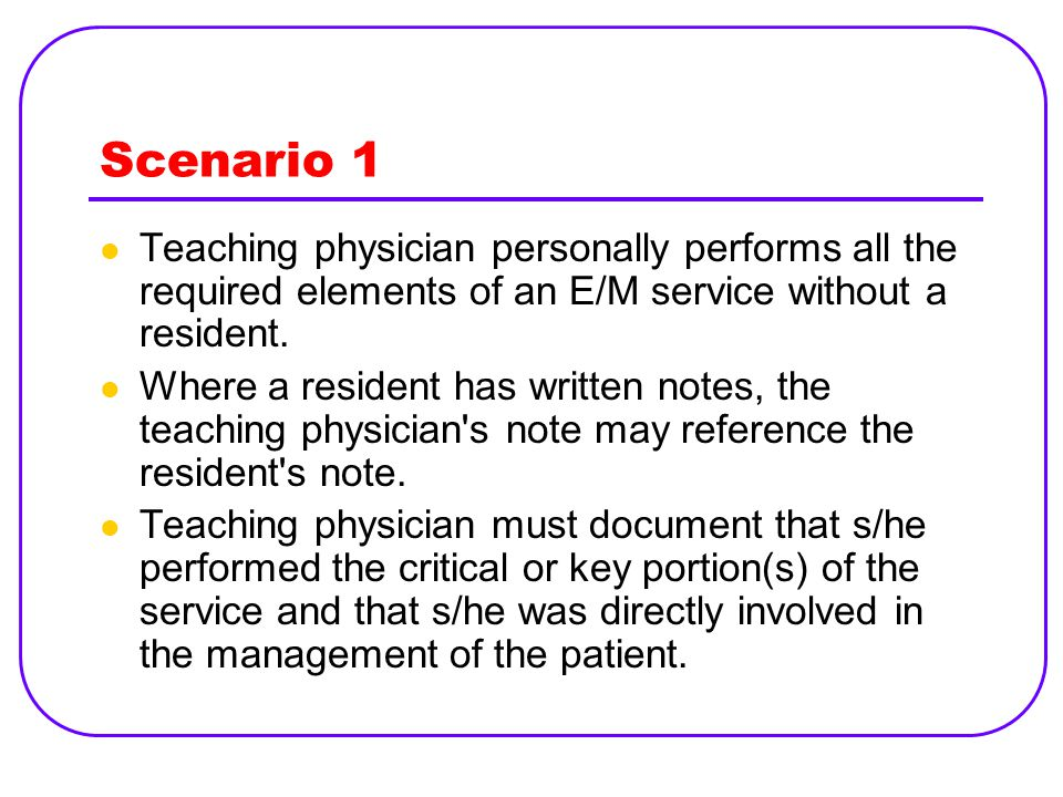 Scenario 1 Teaching physician personally performs all the required elements of an E/M service without a resident.