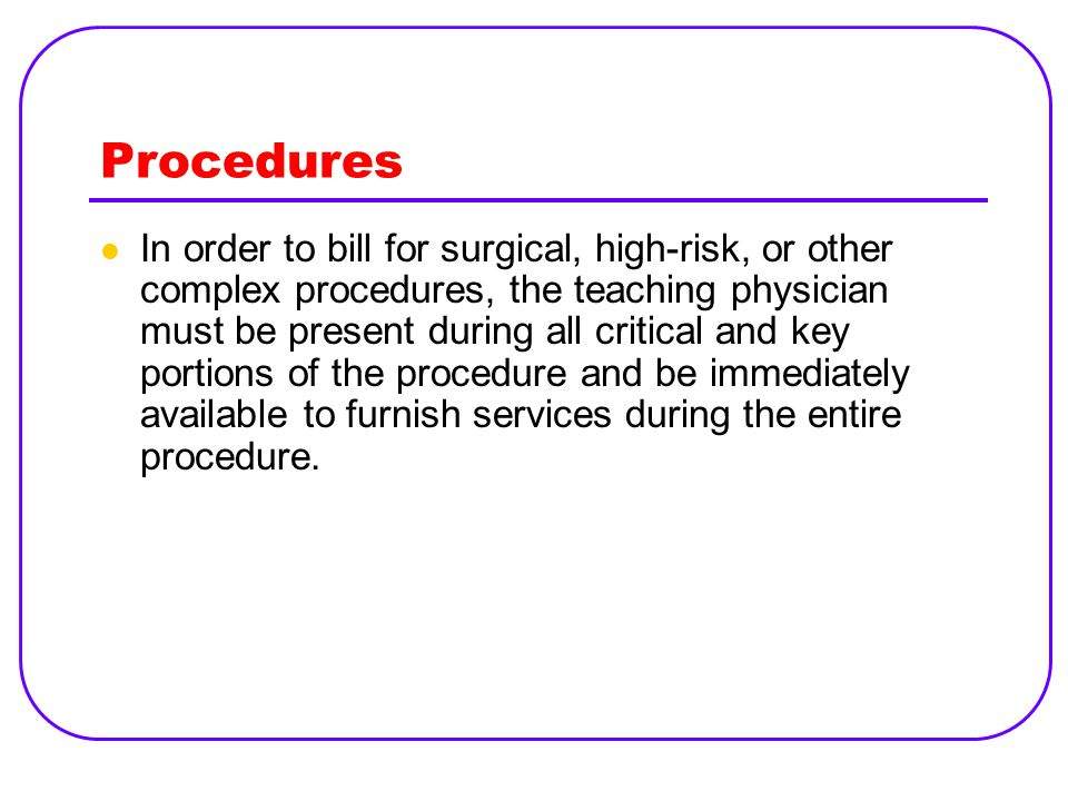 Procedures In order to bill for surgical, high-risk, or other complex procedures, the teaching physician must be present during all critical and key portions of the procedure and be immediately available to furnish services during the entire procedure.