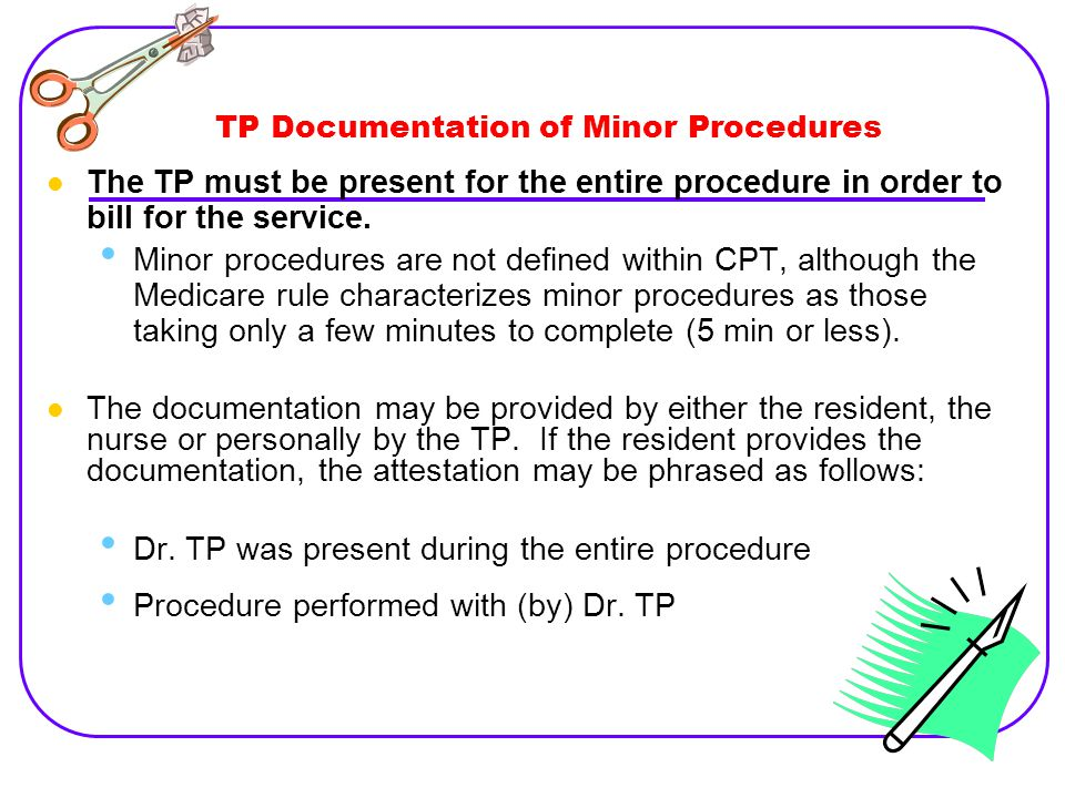 TP Documentation of Minor Procedures The TP must be present for the entire procedure in order to bill for the service.