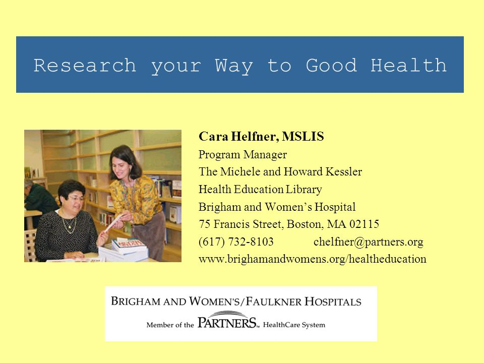 Research your Way to Good Health Cara Helfner, MSLIS Program Manager The Michele and Howard Kessler Health Education Library Brigham and Women's Hospital 75 Francis Street, Boston, MA 02115 (617) 732-8103 chelfner@partners.org www.brighamandwomens.org/healtheducation