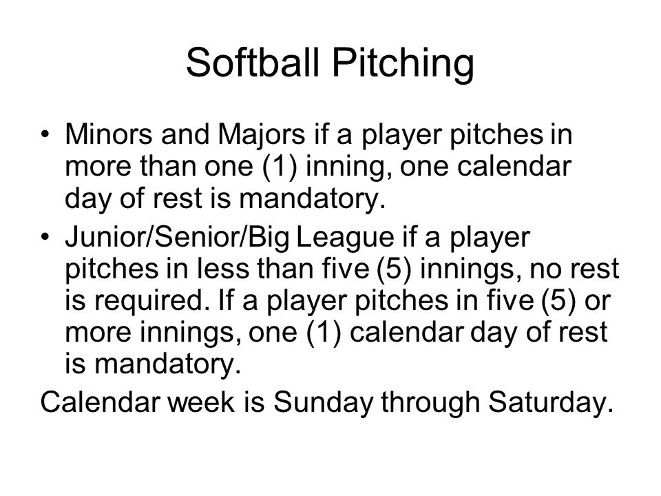 Softball Pitching Minors and Majors if a player pitches in more than one (1) inning, one calendar day of rest is mandatory.