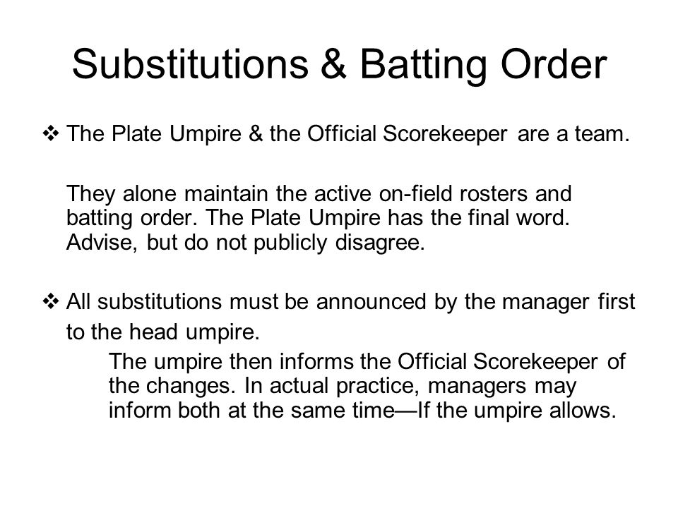 Substitutions & Batting Order  The Plate Umpire & the Official Scorekeeper are a team.