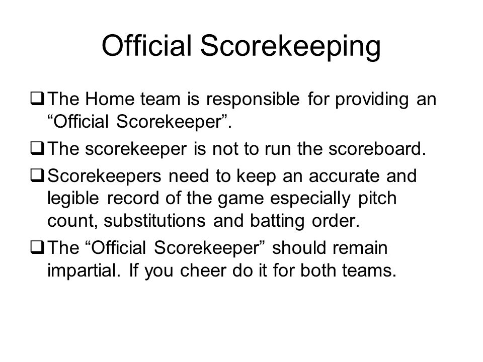 Official Scorekeeping  The Home team is responsible for providing an Official Scorekeeper .