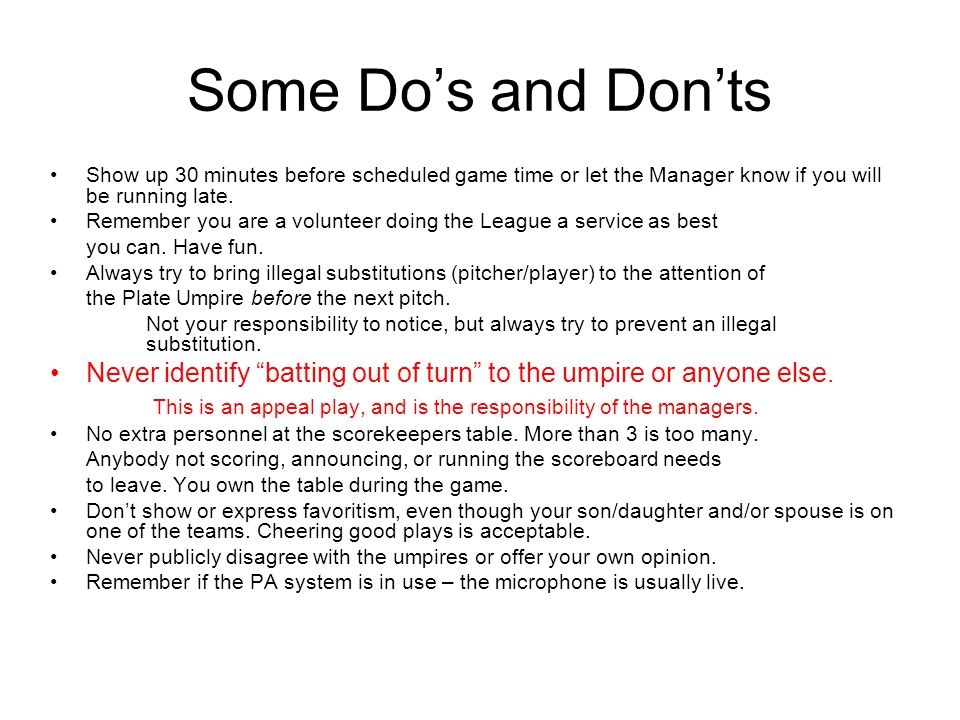 Some Do's and Don'ts Show up 30 minutes before scheduled game time or let the Manager know if you will be running late.