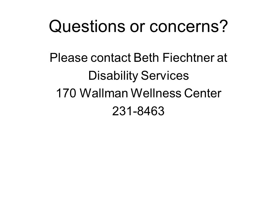Questions or concerns? Please contact Beth Fiechtner at Disability Services 170 Wallman Wellness Center 231-8463