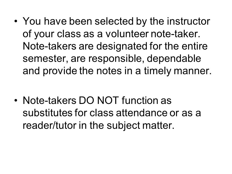 You have been selected by the instructor of your class as a volunteer note-taker. Note-takers are designated for the entire semester, are responsible,