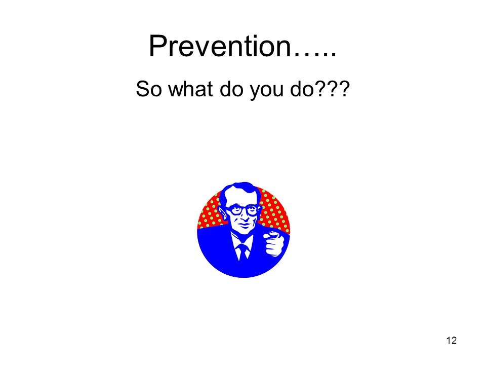Prevention….. So what do you do 12