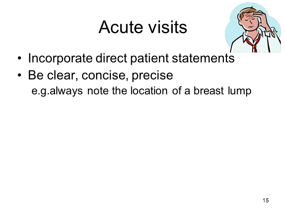 Acute visits Incorporate direct patient statements Be clear, concise, precise e.g.always note the location of a breast lump 15