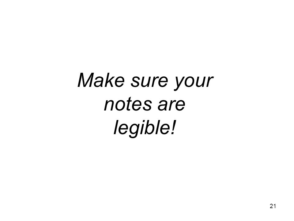 Make sure your notes are legible! 21