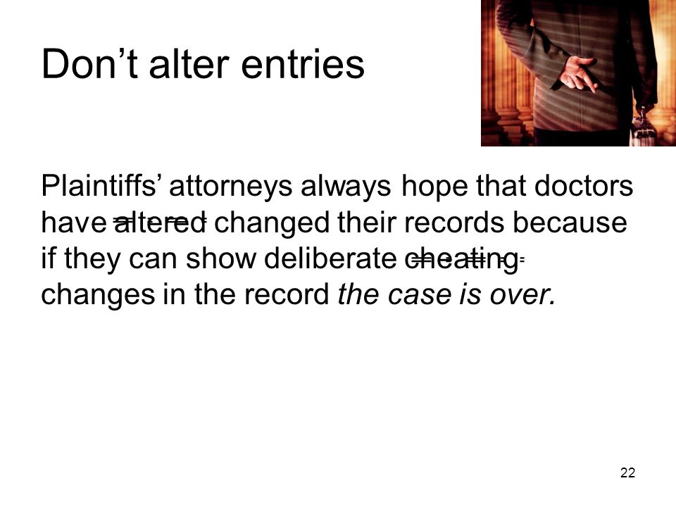 Don't alter entries Plaintiffs' attorneys always hope that doctors have altered changed their records because if they can show deliberate cheating changes in the record the case is over.