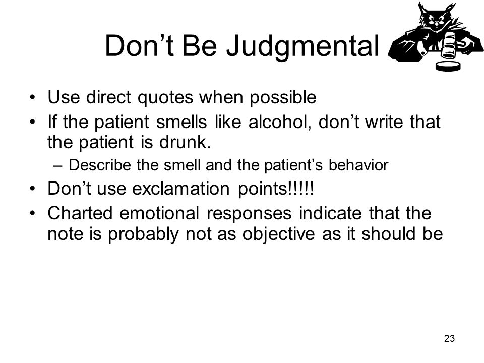 Don't Be Judgmental Use direct quotes when possible If the patient smells like alcohol, don't write that the patient is drunk.