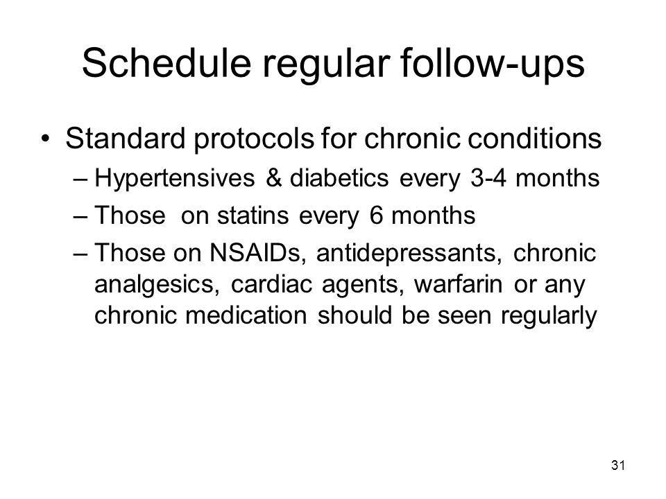 Schedule regular follow-ups Standard protocols for chronic conditions –Hypertensives & diabetics every 3-4 months –Those on statins every 6 months –Those on NSAIDs, antidepressants, chronic analgesics, cardiac agents, warfarin or any chronic medication should be seen regularly 31