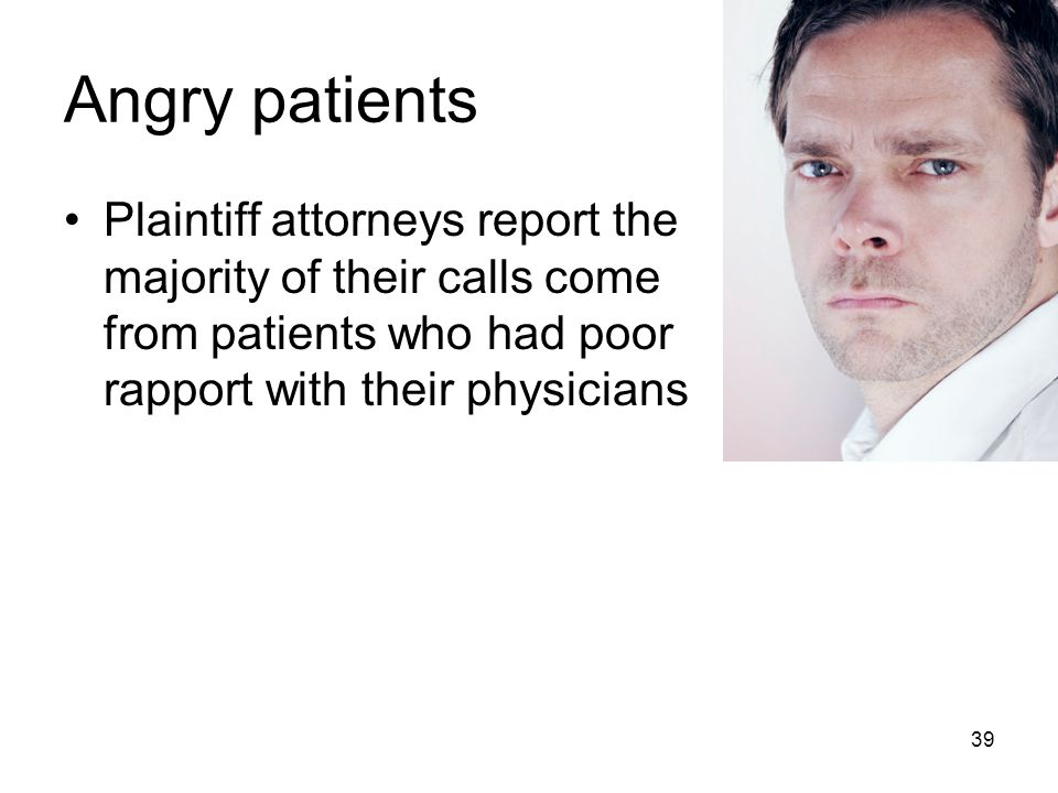 Angry patients Plaintiff attorneys report the majority of their calls come from patients who had poor rapport with their physicians 39