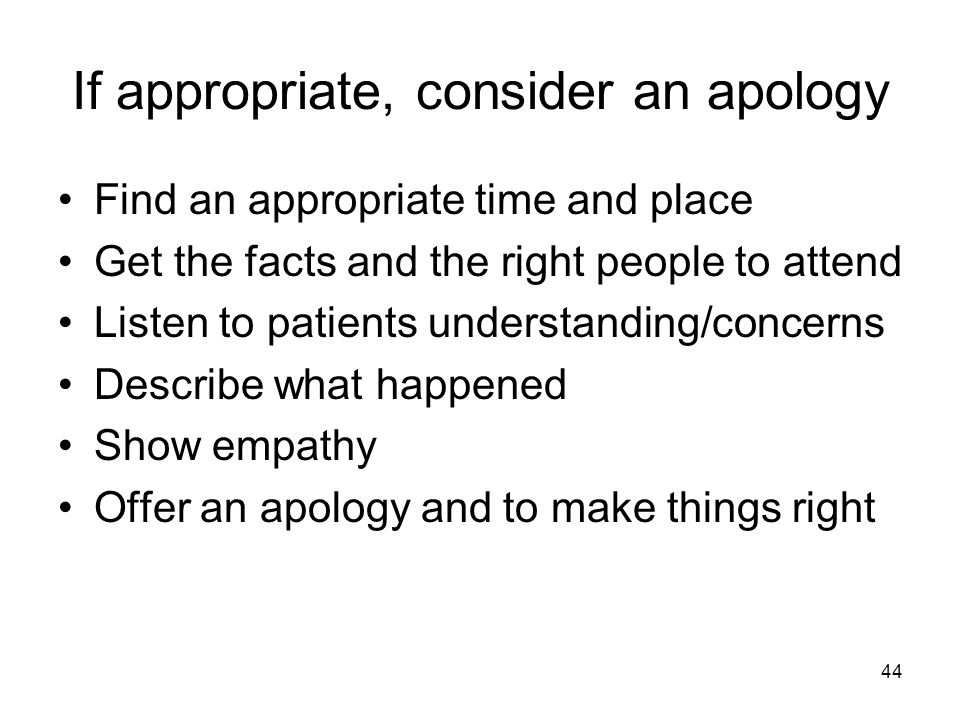 If appropriate, consider an apology Find an appropriate time and place Get the facts and the right people to attend Listen to patients understanding/concerns Describe what happened Show empathy Offer an apology and to make things right 44