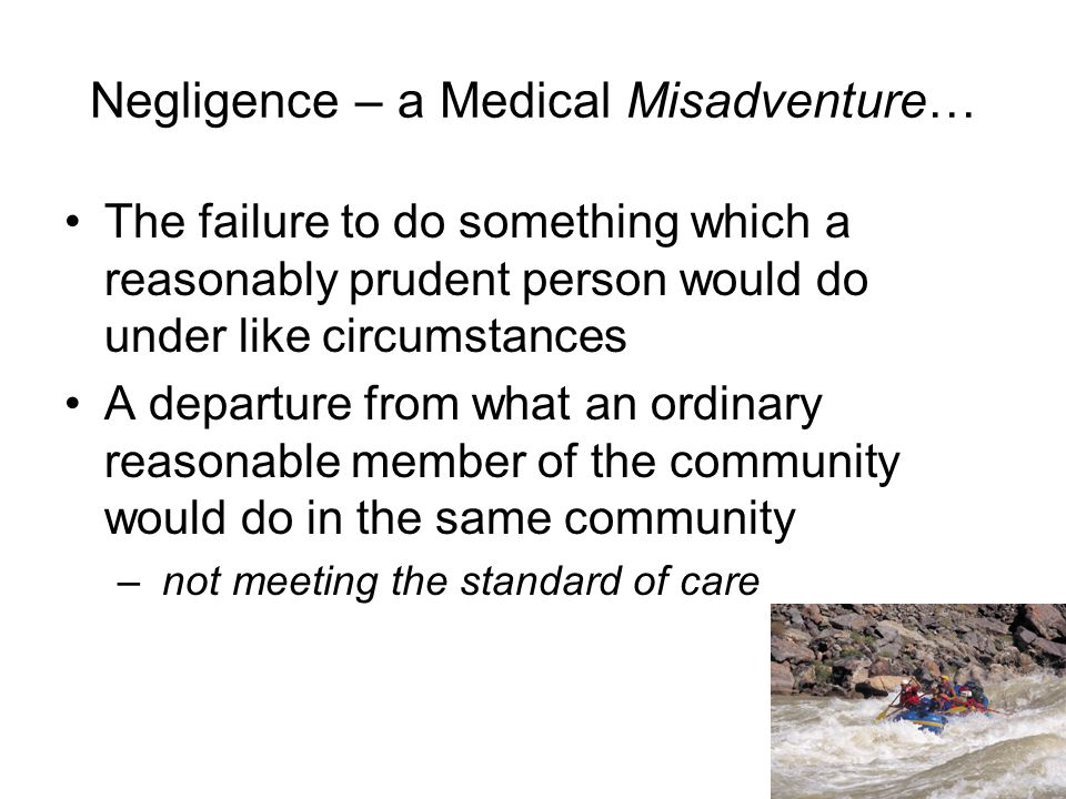 Negligence – a Medical Misadventure… The failure to do something which a reasonably prudent person would do under like circumstances A departure from what an ordinary reasonable member of the community would do in the same community – not meeting the standard of care 8
