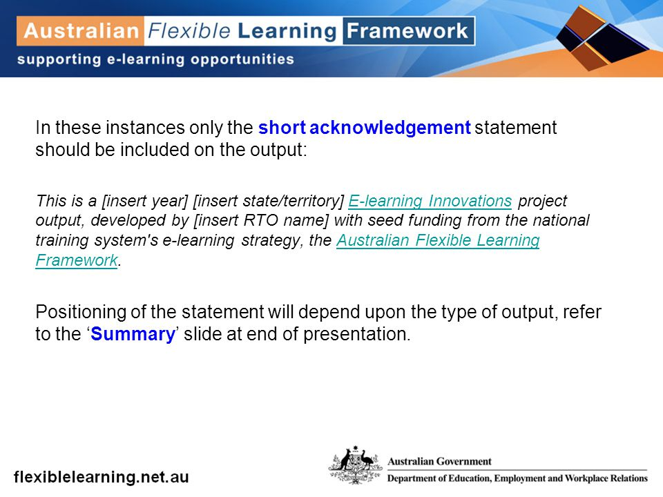 In these instances only the short acknowledgement statement should be included on the output: This is a [insert year] [insert state/territory] E-learning Innovations project output, developed by [insert RTO name] with seed funding from the national training system s e-learning strategy, the Australian Flexible Learning Framework.E-learning InnovationsAustralian Flexible Learning Framework Positioning of the statement will depend upon the type of output, refer to the 'Summary' slide at end of presentation.