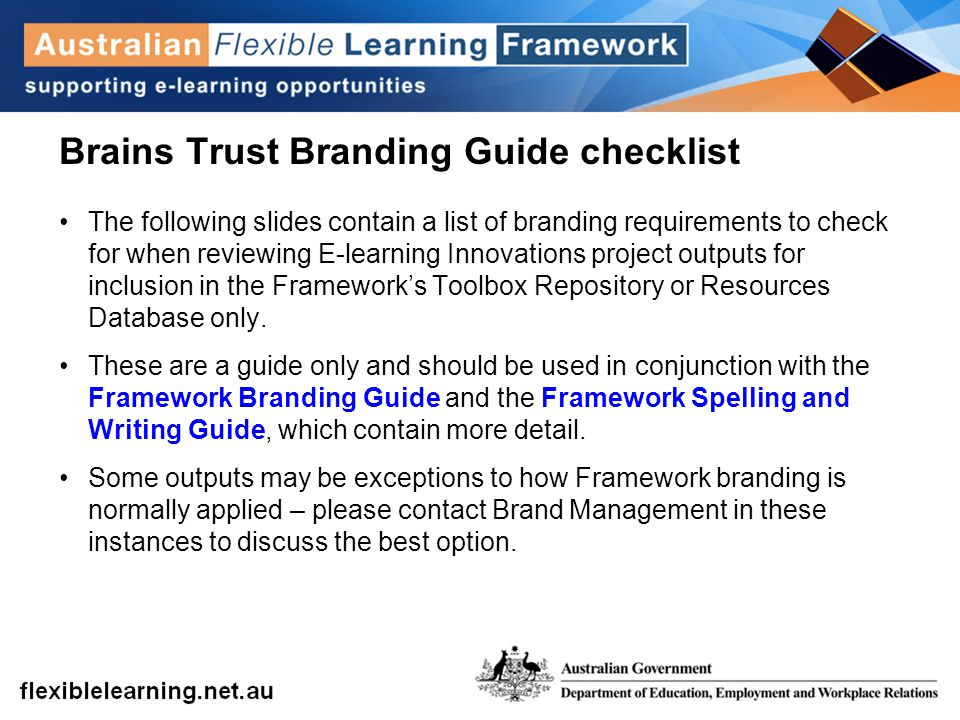 Brains Trust Branding Guide checklist The following slides contain a list of branding requirements to check for when reviewing E-learning Innovations project outputs for inclusion in the Framework's Toolbox Repository or Resources Database only.