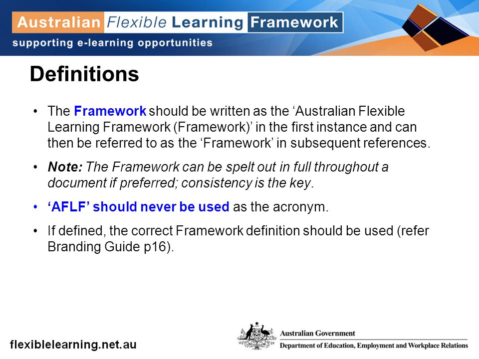 Definitions The Framework should be written as the 'Australian Flexible Learning Framework (Framework)' in the first instance and can then be referred to as the 'Framework' in subsequent references.