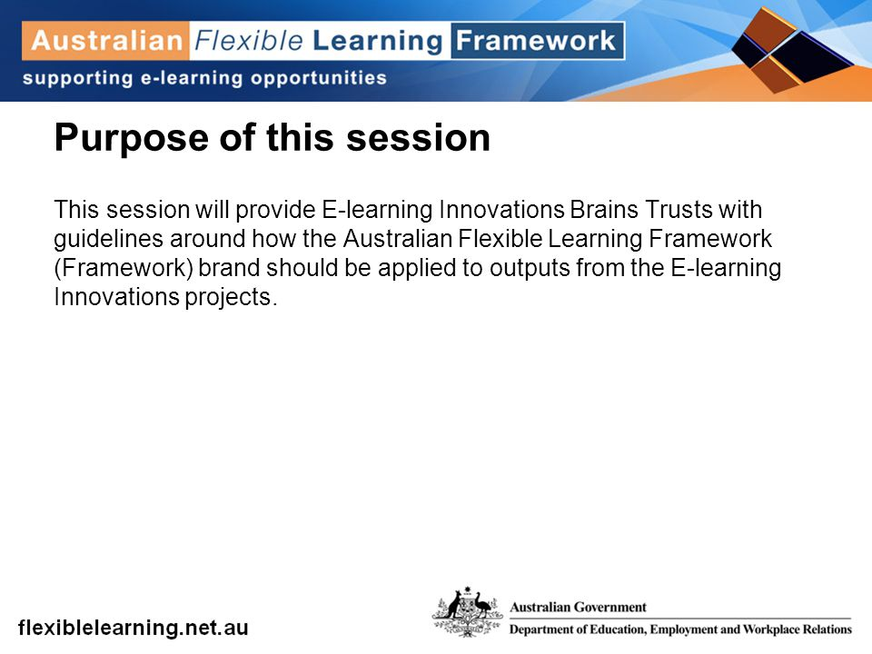 Purpose of this session This session will provide E-learning Innovations Brains Trusts with guidelines around how the Australian Flexible Learning Framework (Framework) brand should be applied to outputs from the E-learning Innovations projects.