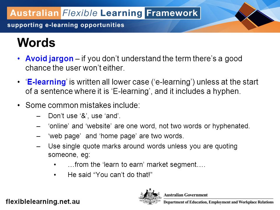 Words Avoid jargon – if you don't understand the term there's a good chance the user won't either. 'E-learning' is written all lower case ('e-learning