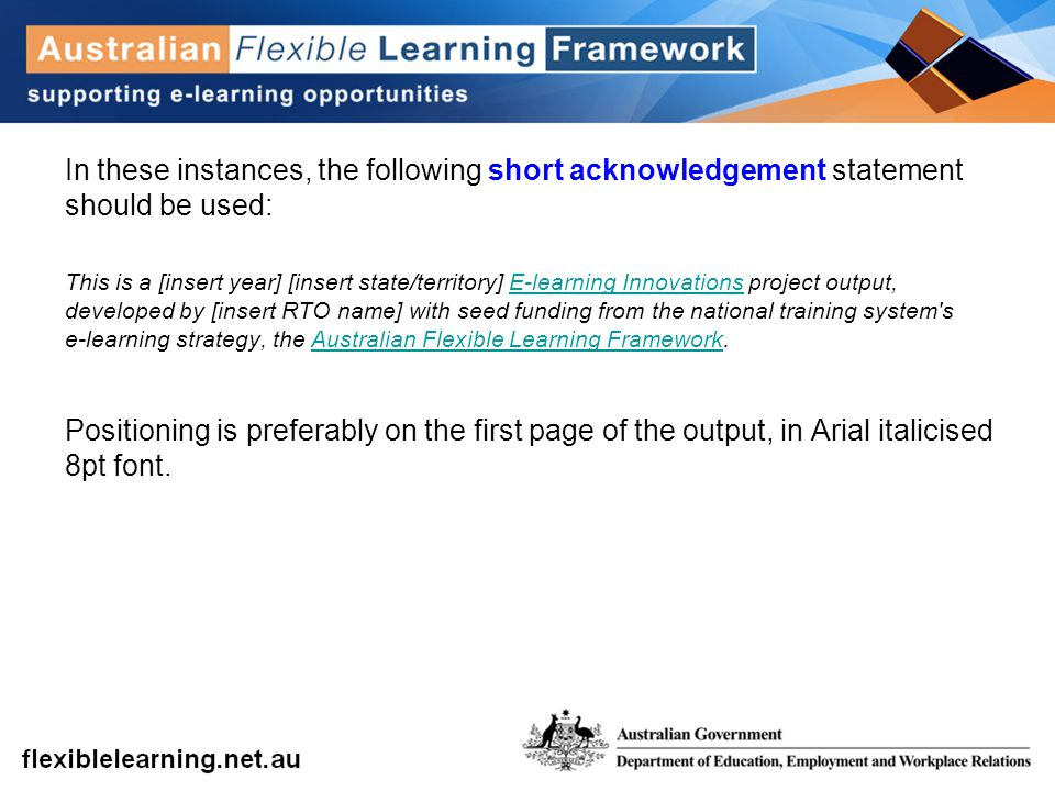 In these instances, the following short acknowledgement statement should be used: This is a [insert year] [insert state/territory] E-learning Innovations project output, developed by [insert RTO name] with seed funding from the national training system s e-learning strategy, the Australian Flexible Learning Framework.E-learning InnovationsAustralian Flexible Learning Framework Positioning is preferably on the first page of the output, in Arial italicised 8pt font.