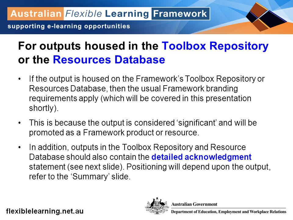 For outputs housed in the Toolbox Repository or the Resources Database If the output is housed on the Framework's Toolbox Repository or Resources Database, then the usual Framework branding requirements apply (which will be covered in this presentation shortly).