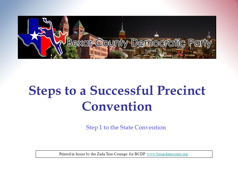 Steps to a Successful Precinct Convention Printed in house by the Zada True-Courage for BCDP www.bexardemocrats.org.www.bexardemocrats.org Step 1 to the State Convention