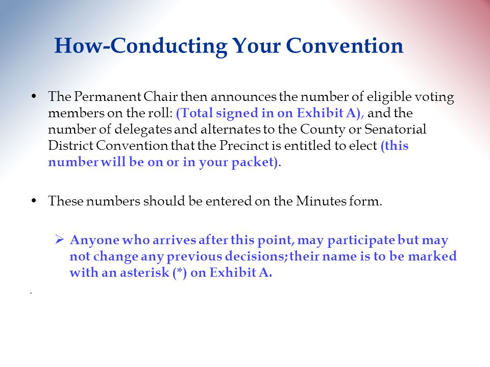 How-Conducting Your Convention The Permanent Chair then announces the number of eligible voting members on the roll: (Total signed in on Exhibit A), and the number of delegates and alternates to the County or Senatorial District Convention that the Precinct is entitled to elect (this number will be on or in your packet).