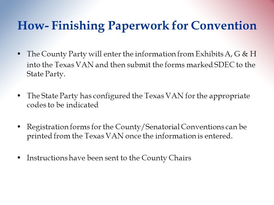 How- Finishing Paperwork for Convention The County Party will enter the information from Exhibits A, G & H into the Texas VAN and then submit the forms marked SDEC to the State Party.