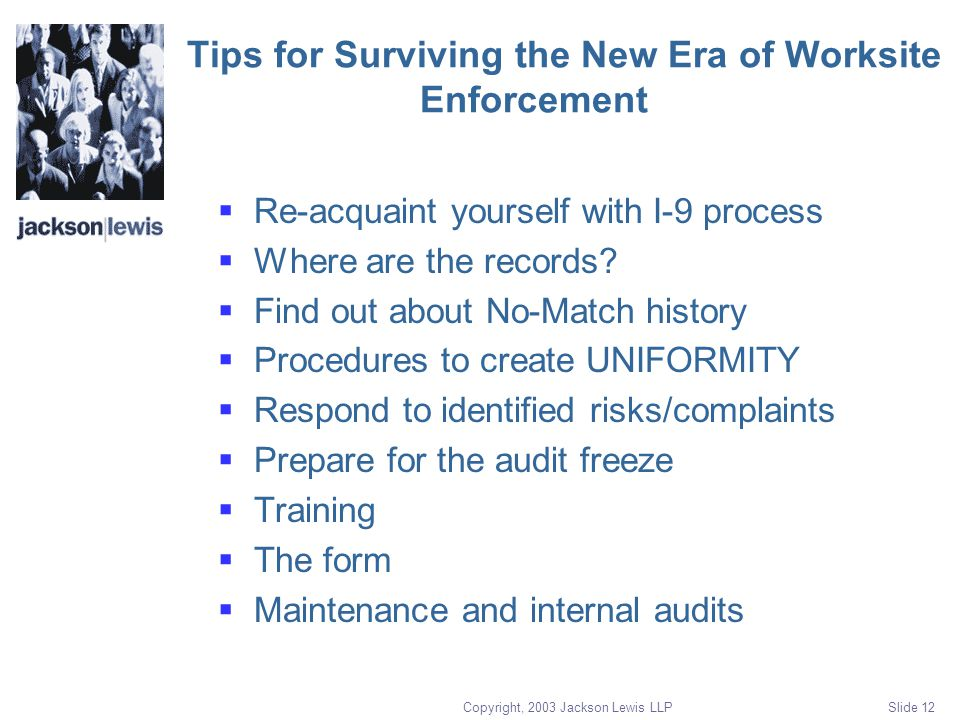 Copyright, 2003 Jackson Lewis LLP Slide 12 Tips for Surviving the New Era of Worksite Enforcement  Re-acquaint yourself with I-9 process  Where are the records.