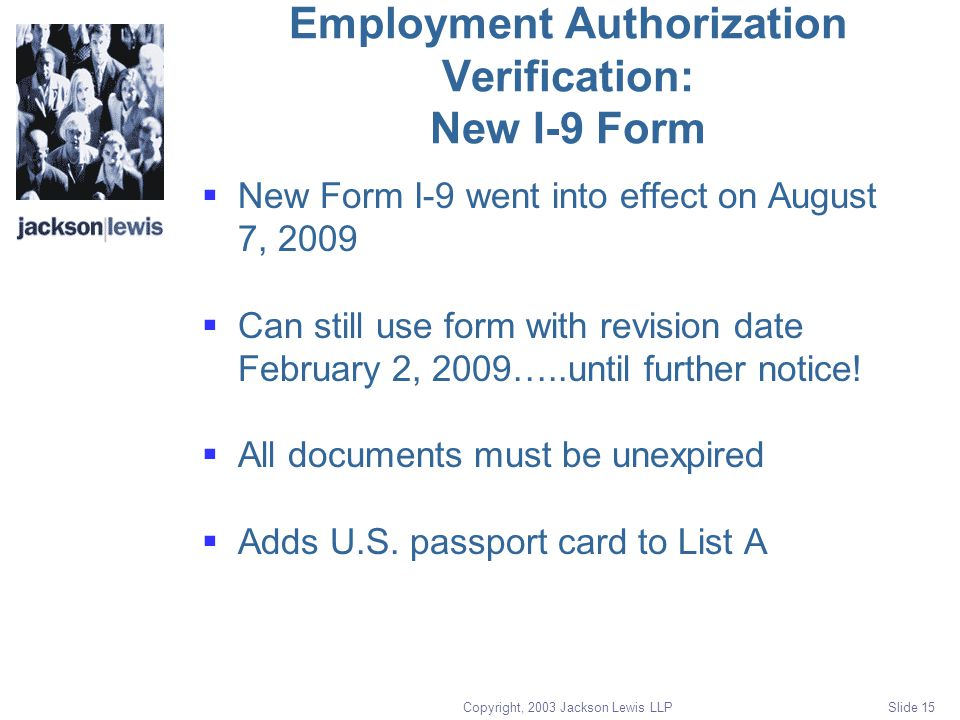 Copyright, 2003 Jackson Lewis LLP Slide 15 Employment Authorization Verification: New I-9 Form  New Form I-9 went into effect on August 7, 2009  Can still use form with revision date February 2, 2009…..until further notice.