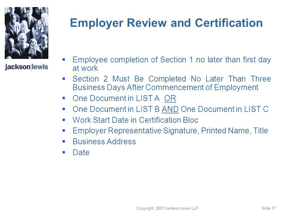 Copyright, 2003 Jackson Lewis LLP Slide 17 Employer Review and Certification  Employee completion of Section 1 no later than first day at work  Section 2 Must Be Completed No Later Than Three Business Days After Commencement of Employment  One Document in LIST A OR  One Document in LIST B AND One Document in LIST C  Work Start Date in Certification Bloc  Employer Representative Signature, Printed Name, Title  Business Address  Date