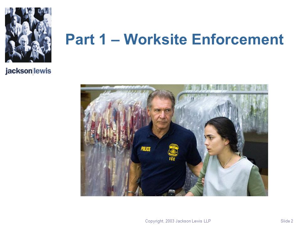 Copyright, 2003 Jackson Lewis LLP Slide 2 Part 1 – Worksite Enforcement