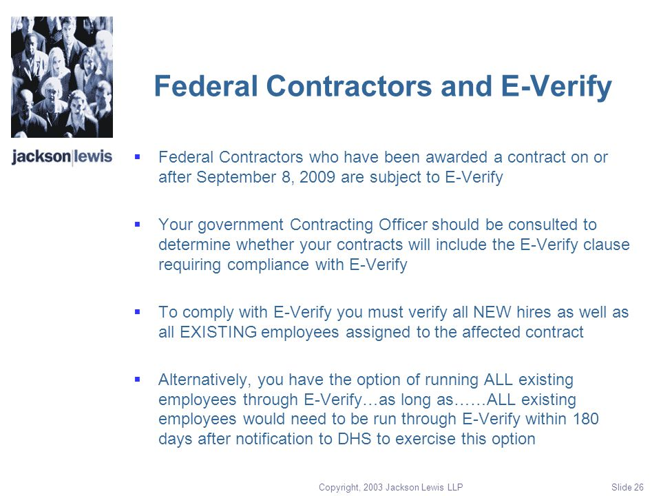 Copyright, 2003 Jackson Lewis LLP Slide 26 Federal Contractors and E-Verify  Federal Contractors who have been awarded a contract on or after September 8, 2009 are subject to E-Verify  Your government Contracting Officer should be consulted to determine whether your contracts will include the E-Verify clause requiring compliance with E-Verify  To comply with E-Verify you must verify all NEW hires as well as all EXISTING employees assigned to the affected contract  Alternatively, you have the option of running ALL existing employees through E-Verify…as long as……ALL existing employees would need to be run through E-Verify within 180 days after notification to DHS to exercise this option