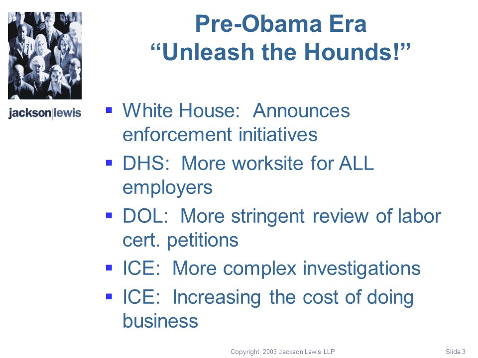 Copyright, 2003 Jackson Lewis LLP Slide 3 Pre-Obama Era Unleash the Hounds!  White House: Announces enforcement initiatives  DHS: More worksite for ALL employers  DOL: More stringent review of labor cert.