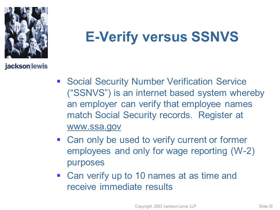 Copyright, 2003 Jackson Lewis LLP Slide 30 E-Verify versus SSNVS  Social Security Number Verification Service ( SSNVS ) is an internet based system whereby an employer can verify that employee names match Social Security records.