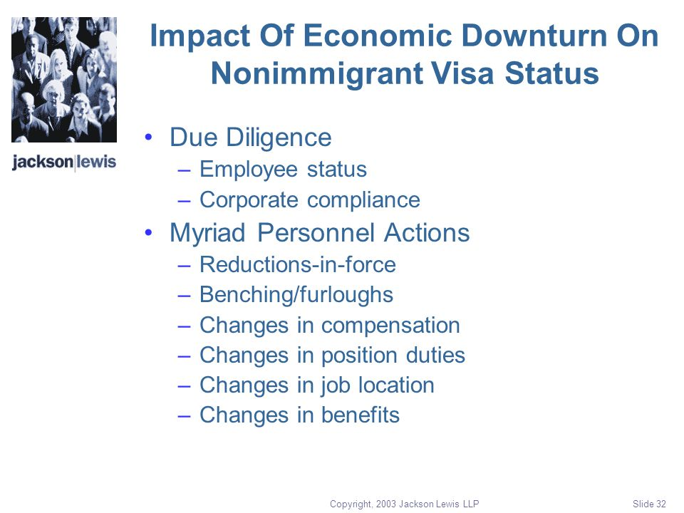Copyright, 2003 Jackson Lewis LLP Slide 32 Impact Of Economic Downturn On Nonimmigrant Visa Status Due Diligence –Employee status –Corporate compliance Myriad Personnel Actions –Reductions-in-force –Benching/furloughs –Changes in compensation –Changes in position duties –Changes in job location –Changes in benefits
