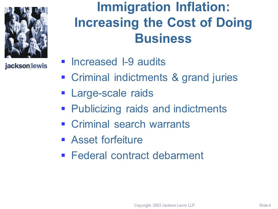 Copyright, 2003 Jackson Lewis LLP Slide 4 Immigration Inflation: Increasing the Cost of Doing Business  Increased I-9 audits  Criminal indictments & grand juries  Large-scale raids  Publicizing raids and indictments  Criminal search warrants  Asset forfeiture  Federal contract debarment