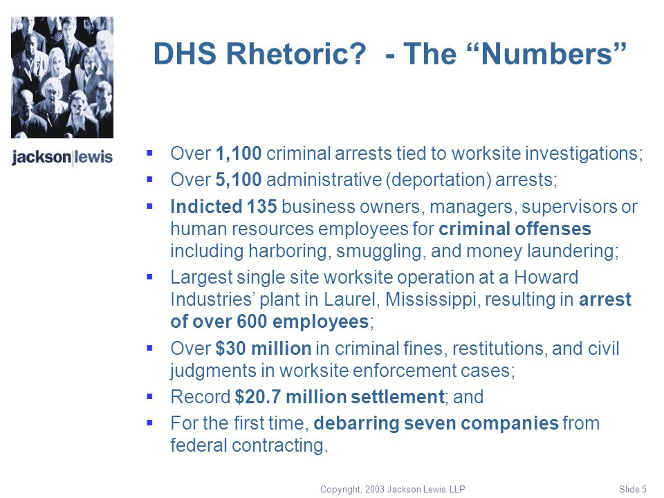 "Copyright, 2003 Jackson Lewis LLP Slide 5 DHS Rhetoric? - The ""Numbers""  Over 1,100 criminal arrests tied to worksite investigations;  Over 5,100 ad"