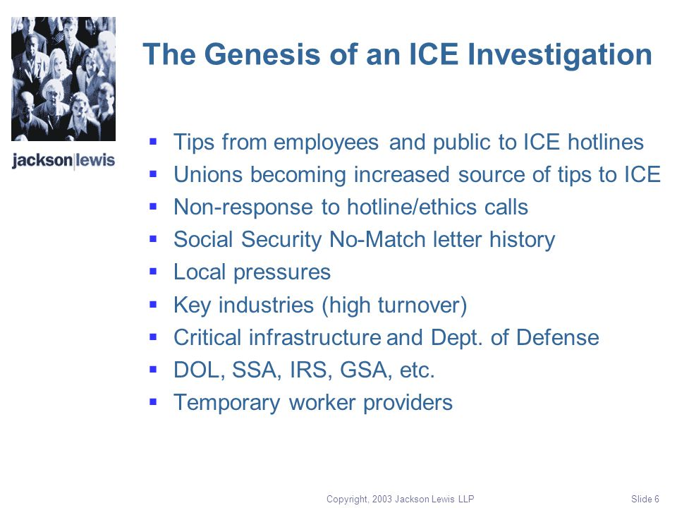 Copyright, 2003 Jackson Lewis LLP Slide 6 The Genesis of an ICE Investigation  Tips from employees and public to ICE hotlines  Unions becoming increased source of tips to ICE  Non-response to hotline/ethics calls  Social Security No-Match letter history  Local pressures  Key industries (high turnover)  Critical infrastructure and Dept.