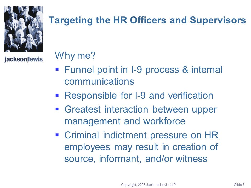 Copyright, 2003 Jackson Lewis LLP Slide 7 Targeting the HR Officers and Supervisors Why me.