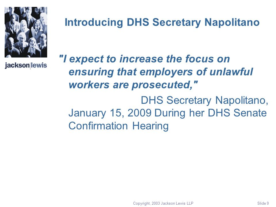 Copyright, 2003 Jackson Lewis LLP Slide 9 Introducing DHS Secretary Napolitano I expect to increase the focus on ensuring that employers of unlawful workers are prosecuted, DHS Secretary Napolitano, January 15, 2009 During her DHS Senate Confirmation Hearing