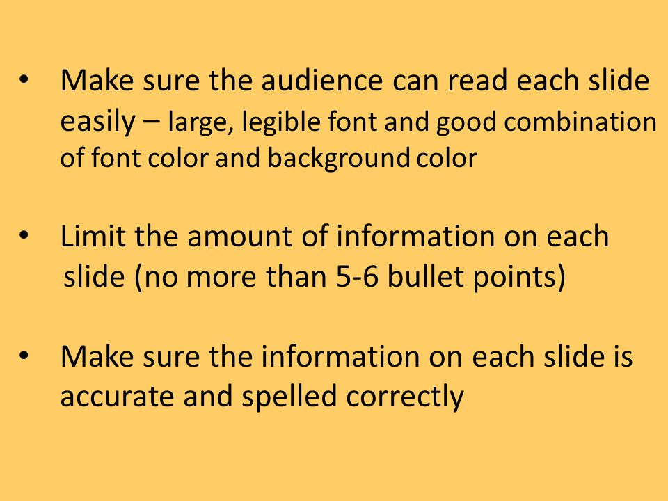 Make sure the audience can read each slide easily – large, legible font and good combination of font color and background color Limit the amount of in