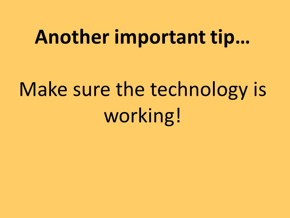 Another important tip… Make sure the technology is working!