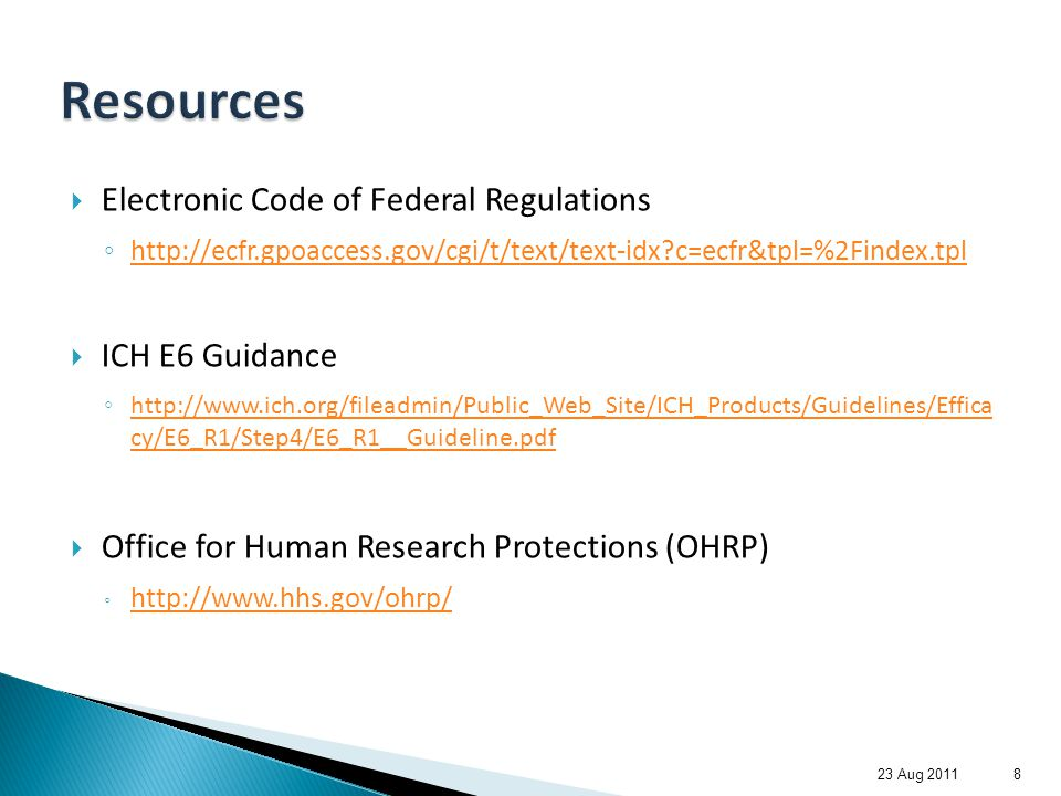 Electronic Code of Federal Regulations ◦ http://ecfr.gpoaccess.gov/cgi/t/text/text-idx?c=ecfr&tpl=%2Findex.tpl http://ecfr.gpoaccess.gov/cgi/t/text/text-idx?c=ecfr&tpl=%2Findex.tpl  ICH E6 Guidance ◦ http://www.ich.org/fileadmin/Public_Web_Site/ICH_Products/Guidelines/Effica cy/E6_R1/Step4/E6_R1__Guideline.pdf http://www.ich.org/fileadmin/Public_Web_Site/ICH_Products/Guidelines/Effica cy/E6_R1/Step4/E6_R1__Guideline.pdf  Office for Human Research Protections (OHRP) ◦ http://www.hhs.gov/ohrp/ http://www.hhs.gov/ohrp/ 23 Aug 20118