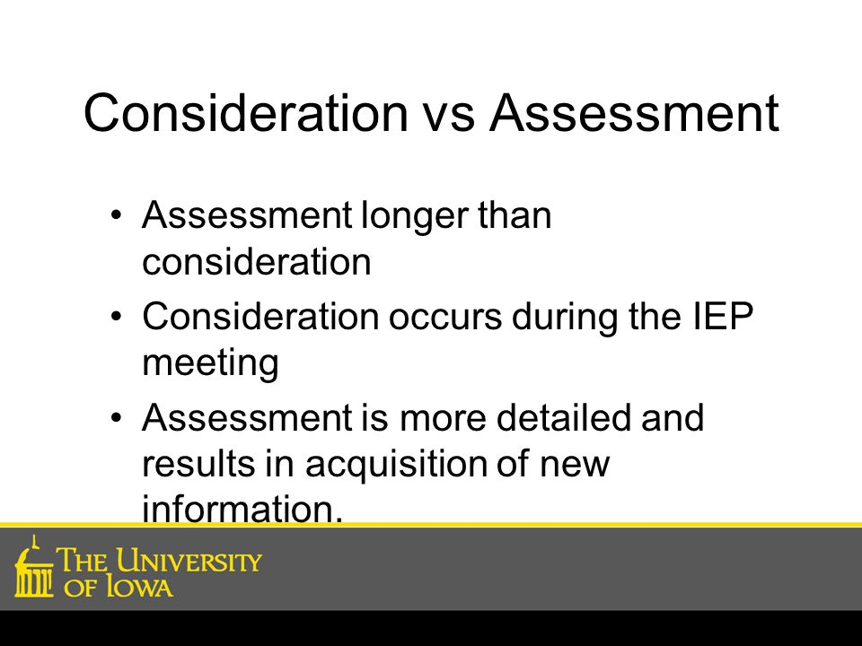 Consideration vs Assessment Assessment longer than consideration Consideration occurs during the IEP meeting Assessment is more detailed and results in acquisition of new information.