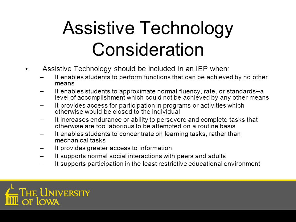Assistive Technology Consideration Assistive Technology should be included in an IEP when: –It enables students to perform functions that can be achie