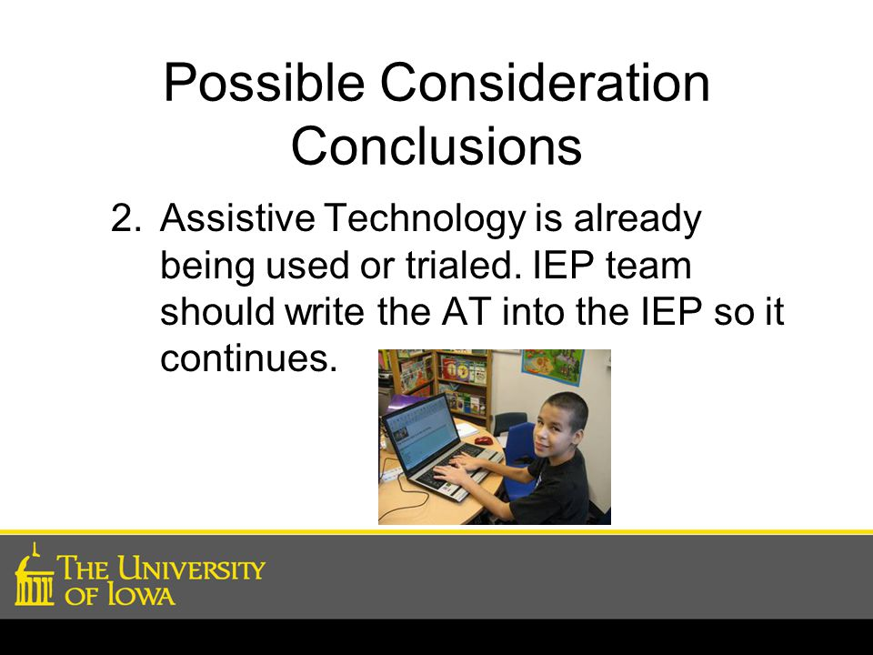 Possible Consideration Conclusions 2.Assistive Technology is already being used or trialed. IEP team should write the AT into the IEP so it continues.