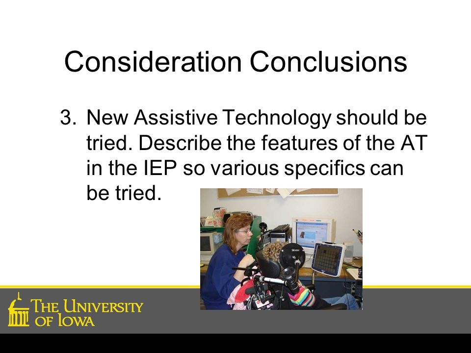 Consideration Conclusions 3.New Assistive Technology should be tried. Describe the features of the AT in the IEP so various specifics can be tried.