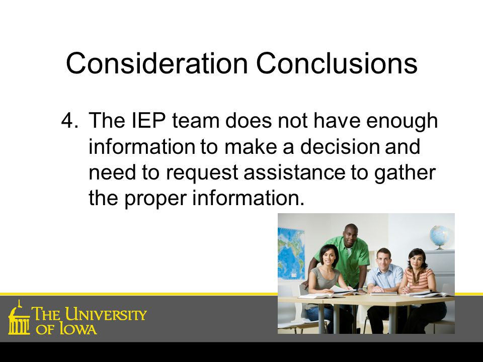 Consideration Conclusions 4.The IEP team does not have enough information to make a decision and need to request assistance to gather the proper information.